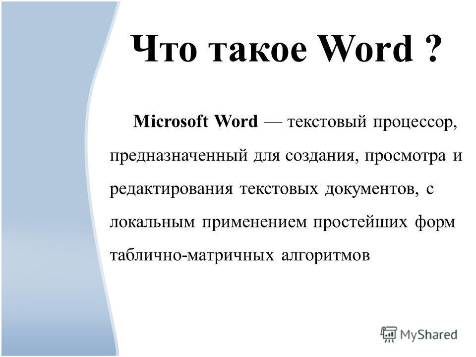 Что такое Word ? Microsoft Word текстовый процессор, предназначенный для создания, просмотра и редактирования текстовых документов, с локальным применением простейших форм таблично-матричных алгоритмов