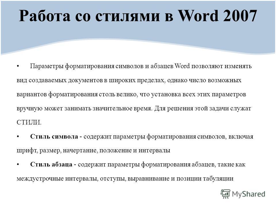 Работа со стилями в Word 2007 Параметры форматирования символов и абзацев Word позволяют изменять вид создаваемых документов в широких пределах, однако число возможных вариантов форматирования столь велико, что установка всех этих параметров вручную