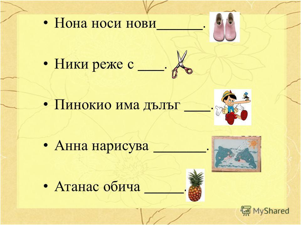 Нона носи нови _______. Ники реже с ____. Пинокио има дълъг ____. Анна нарисува ________. Атанас обича ______.