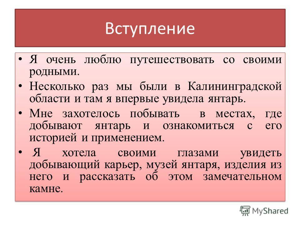 Вступление Я очень люблю путешествовать со своими родными. Несколько раз мы были в Калининградской области и там я впервые увидела янтарь. Мне захотелось побывать в местах, где добывают янтарь и ознакомиться с его историей и применением. Я хотела сво