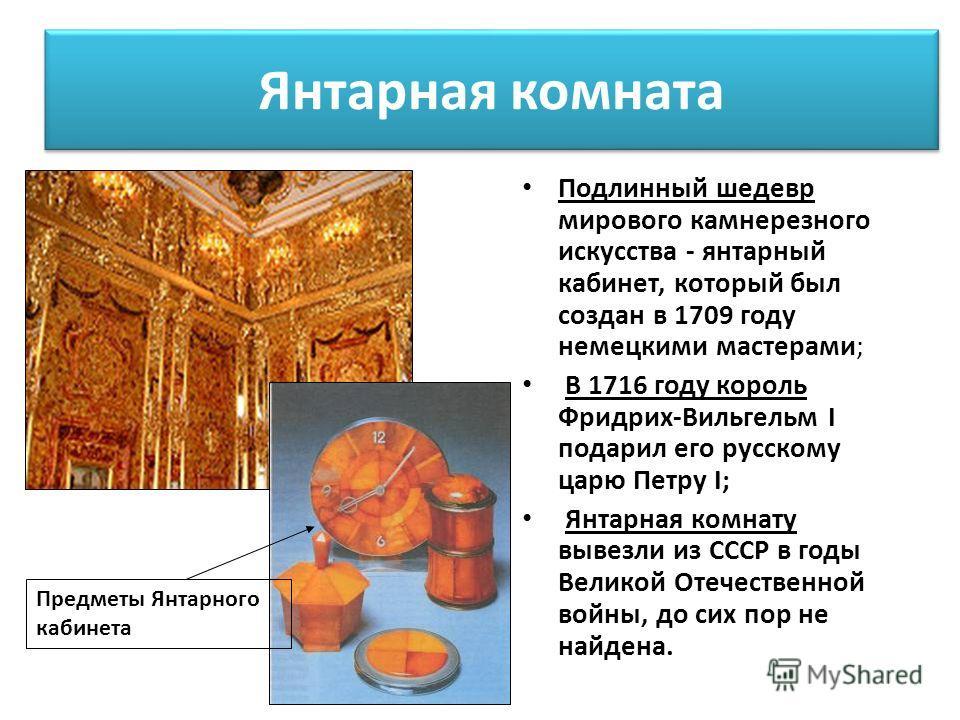 Янтарная комната Подлинный шедевр мирового камнерезного искусства - янтарный кабинет, который был создан в 1709 году немецкими мастерами; В 1716 году король Фридрих-Вильгельм I подарил его русскому царю Петру I; Янтарная комнату вывезли из СССР в год
