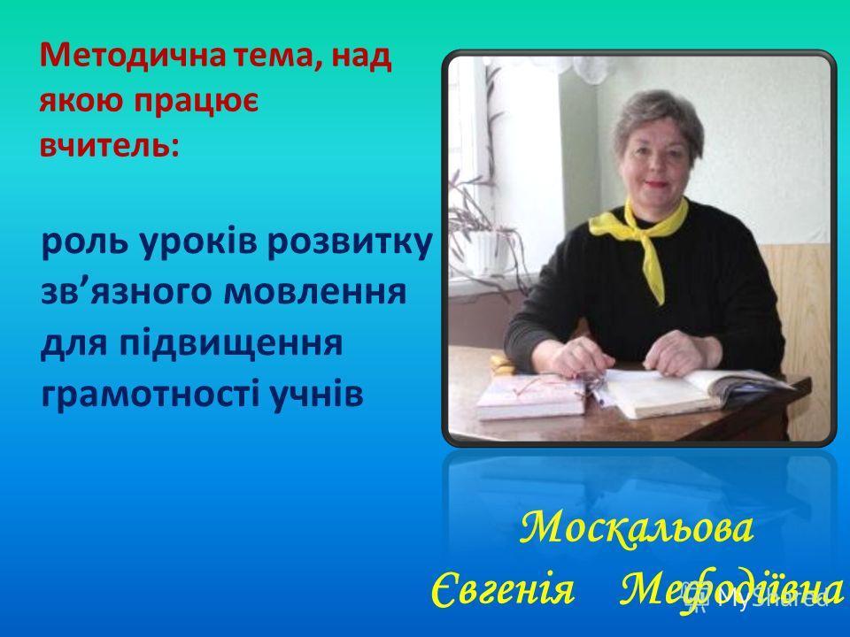 Москальова Євгенія Мефодіївна Методична тема, над якою працює вчитель: роль уроків розвитку звязного мовлення для підвищення грамотності учнів