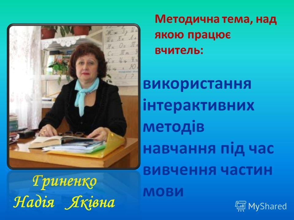 Гриненко Надія Яківна Методична тема, над якою працює вчитель: використання інтерактивних методів навчання під час вивчення частин мови