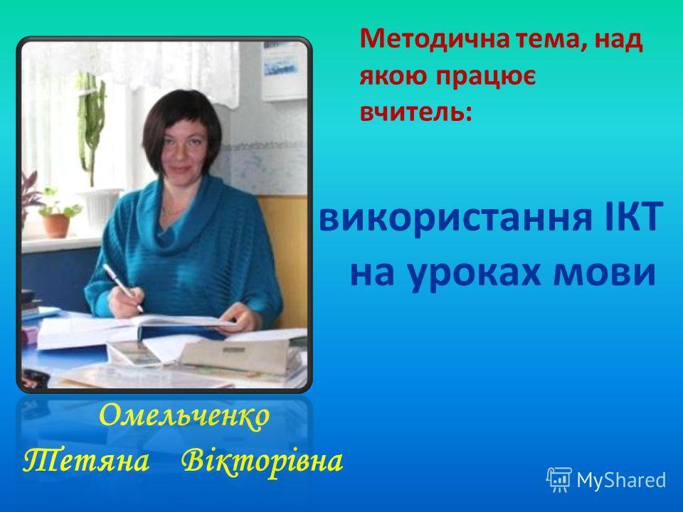 Омельченко Тетяна Вікторівна Методична тема, над якою працює вчитель: використання ІКТ на уроках мови