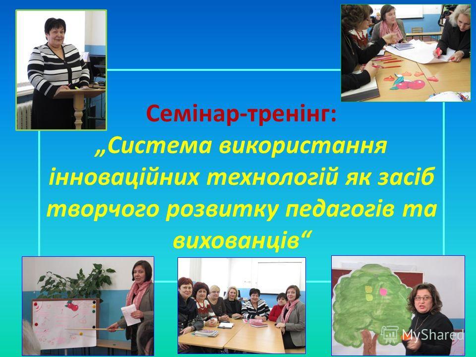 Семінар-тренінг: Система використання інноваційних технологій як засіб творчого розвитку педагогів та вихованців