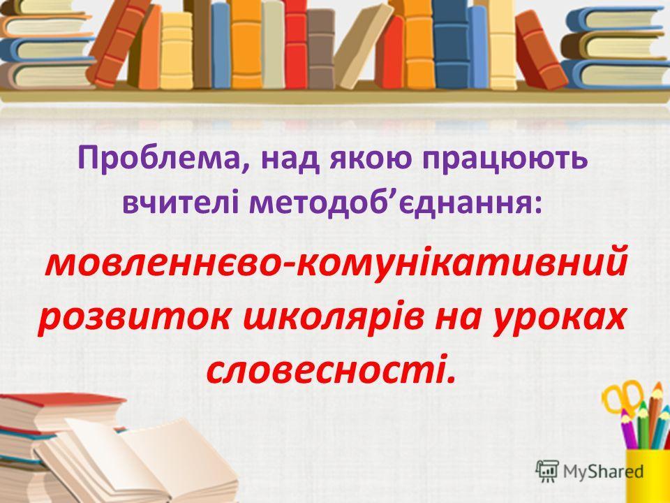 Проблема, над якою працюють вчителі методобєднання: мовленнєво-комунікативний розвиток школярів на уроках словесності.