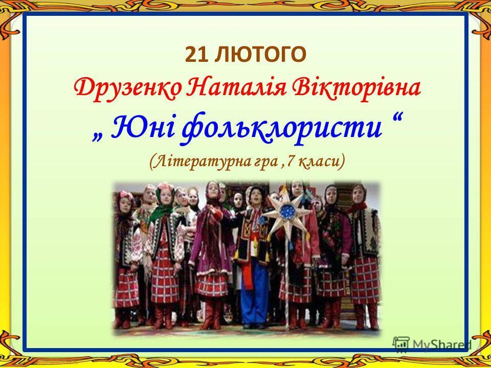 21 ЛЮТОГО Друзенко Наталія Вікторівна Юні фольклористи (Літературна гра,7 класи)