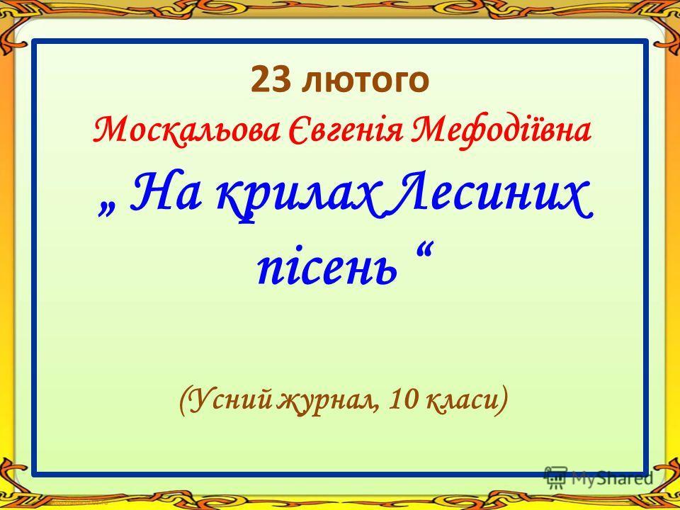23 лютого Москальова Євгенія Мефодіївна На крилах Лесиних пісень (Усний журнал, 10 класи)