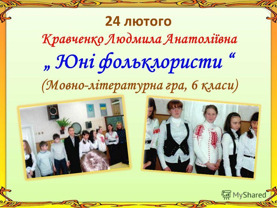 24 лютого Кравченко Людмила Анатоліївна Юні фольклористи (Мовно-літературна гра, 6 класи)