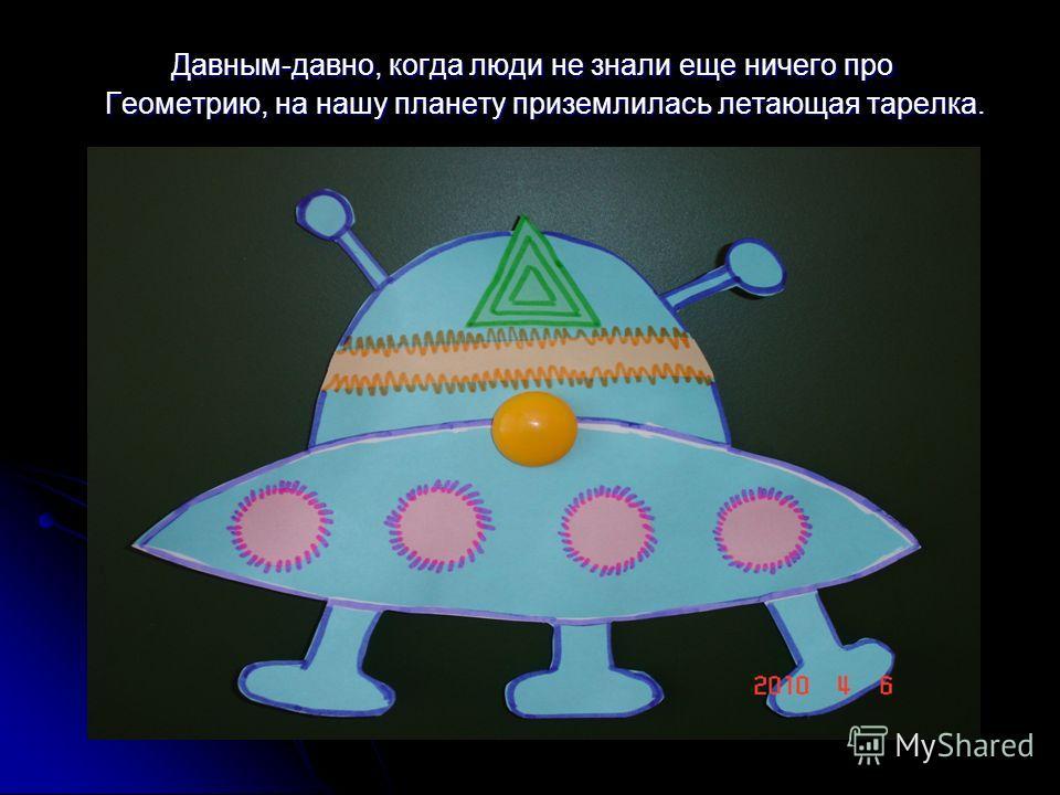 Давным-давно, когда люди не знали еще ничего про Геометрию, на нашу планету приземлилась летающая тарелка.
