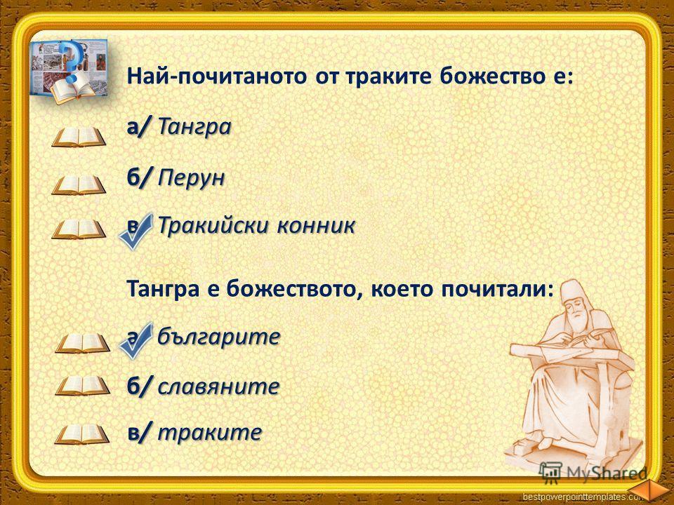 Най-почитаното от траките божество е: а/ Тангра б/ Перун в/ Тракийски конник Тангра е божеството, което почитали: а/ българите б/ славяните в/ траките