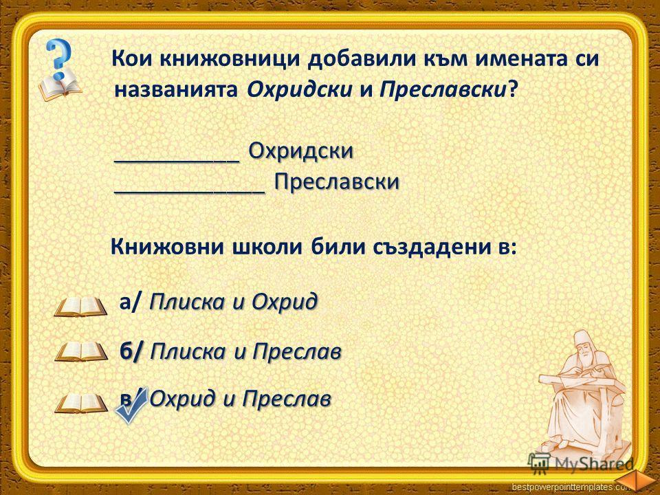 Кои книжовници добавили към имената си названията Охридски и Преславски? __________ Охридски __________ Охридски ____________ Преславски ____________ Преславски Климент Константин Плиска и Охрид а/ Плиска и Охрид Книжовни школи били създадени в: в/ О