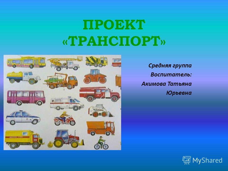 ПРОЕКТ «ТРАНСПОРТ» Средняя группа Воспитатель: Акимова Татьяна Юрьевна