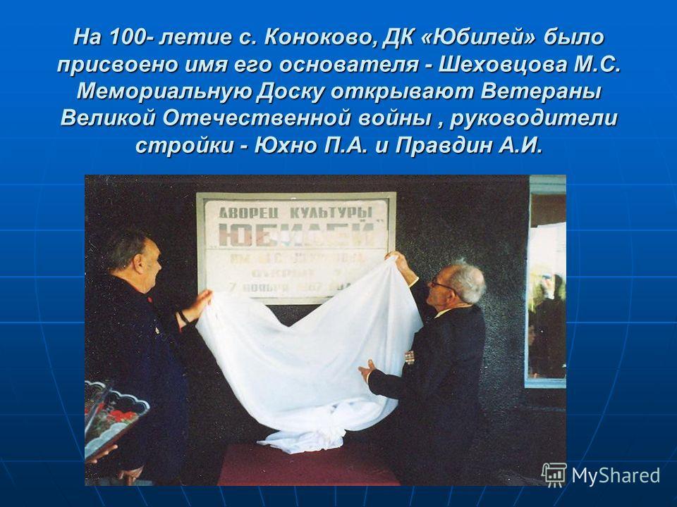 На 100- летие с. Коноково, ДК «Юбилей» было присвоено имя его основателя - Шеховцова М.С. Мемориальную Доску открывают Ветераны Великой Отечественной войны, руководители стройки - Юхно П.А. и Правдин А.И.
