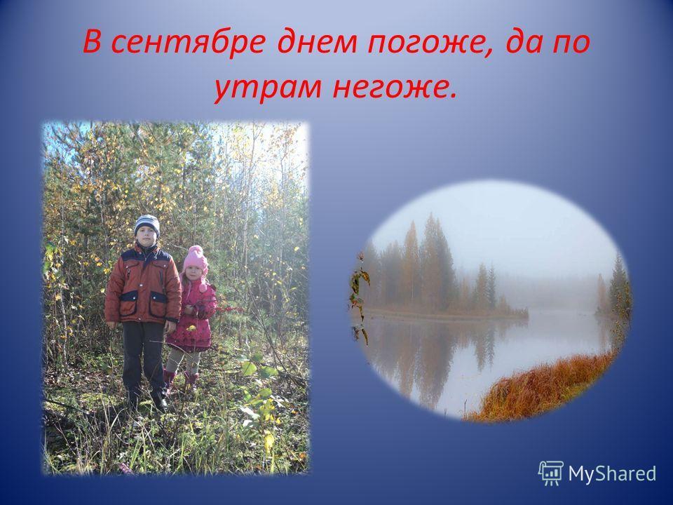 В сентябре днем погоже, да по утрам негоже.