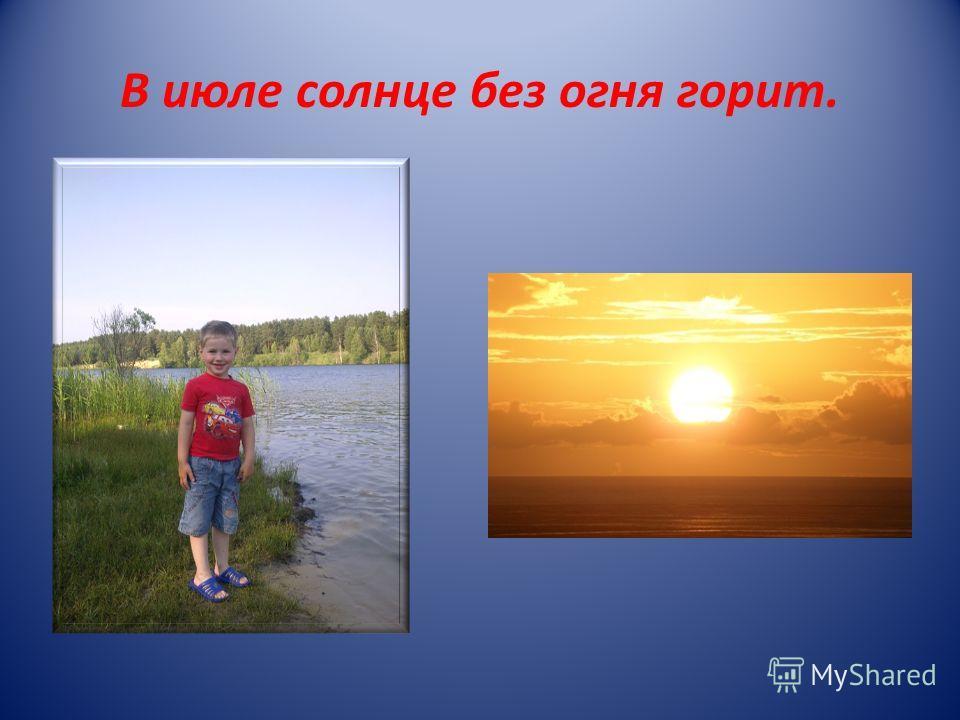 В июле солнце без огня горит.