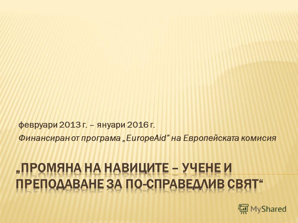 февруари 2013 г. – януари 2016 г. Финансиран от програма EuropeAid на Европейската комисия