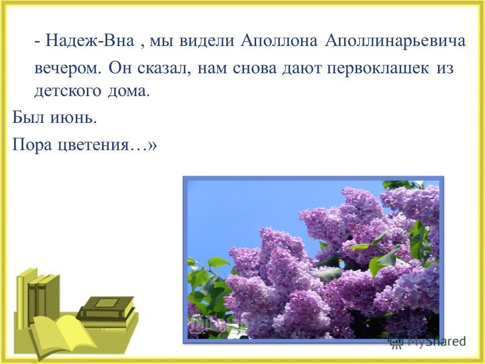 - - Надеж - Вна, мы видели Аполлона Аполлинарьевича - вечером. Он сказал, нам снова дают первоклашек из детского дома. Был июнь. Пора цветения …»