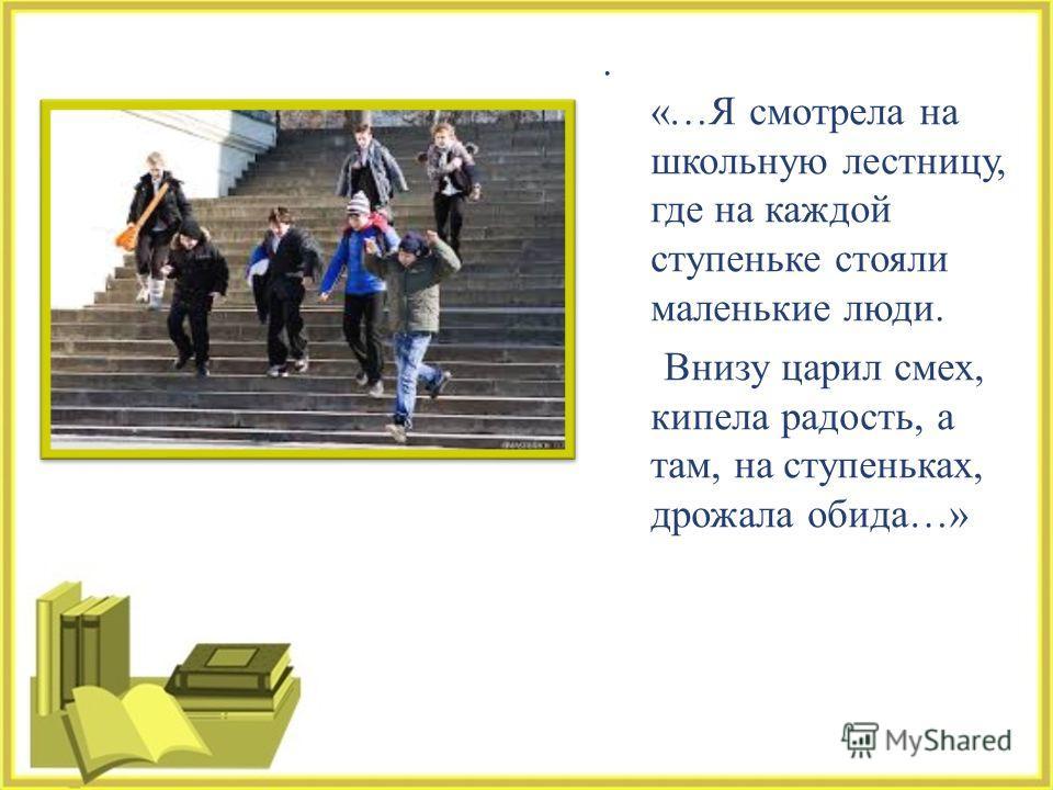 . «… Я смотрела на школьную лестницу, где на каждой ступеньке стояли маленькие люди. Внизу царил смех, кипела радость, а там, на ступеньках, дрожала обида …»