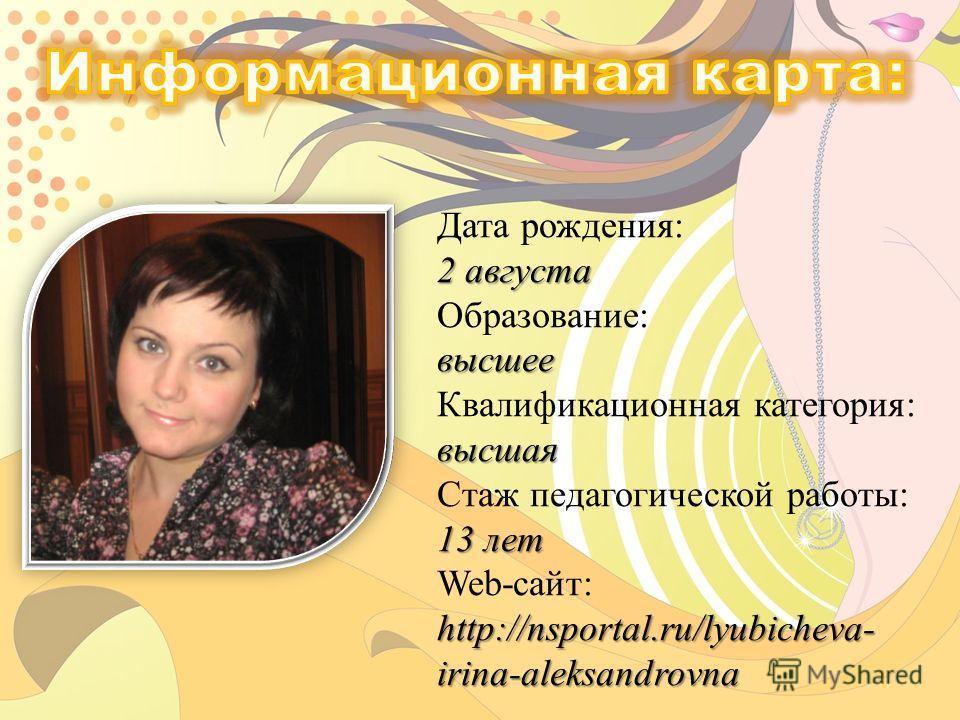 2 августа высшее высшая 13 лет http://nsportal.ru/lyubicheva- irina-aleksandrovna Дата рождения: 2 августа Образование: высшее Квалификационная категория: высшая Стаж педагогической работы: 13 лет Web-сайт: http://nsportal.ru/lyubicheva- irina-aleksa
