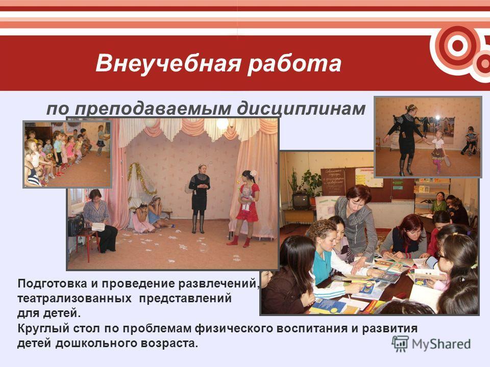 Внеучебная работа по преподаваемым дисциплинам Круглый стол по проблемам физического воспитания и развития детей дошкольного возраста. Подготовка и проведение развлечений, театрализованных представлений для детей.