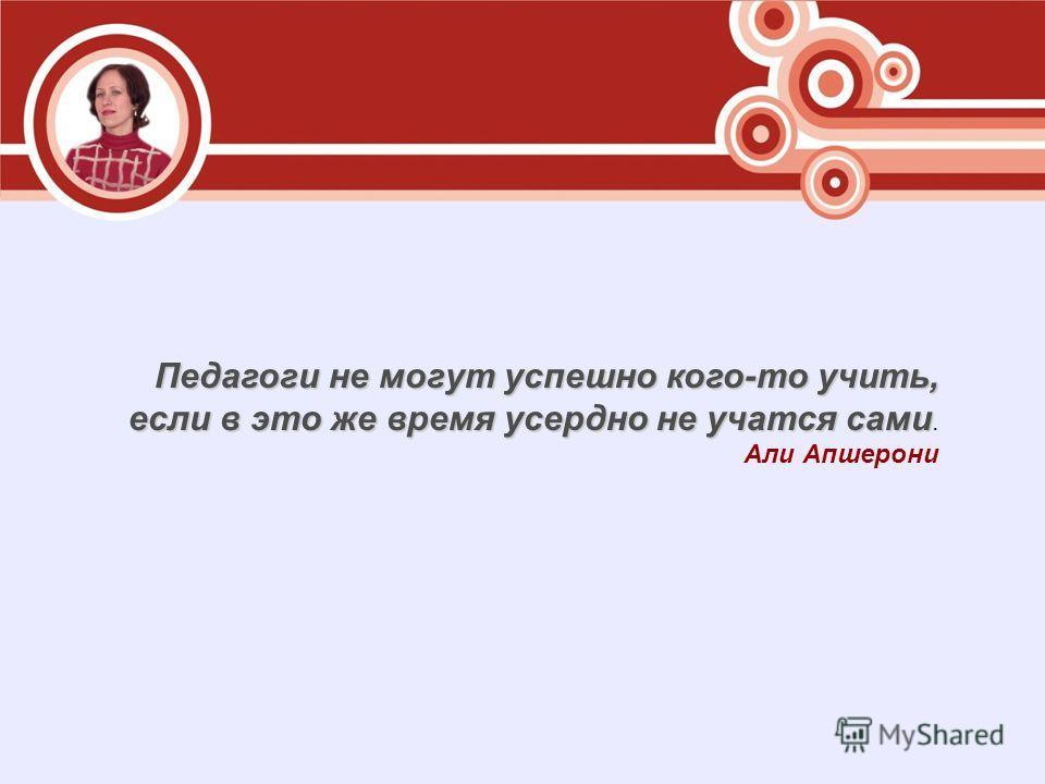 Педагоги не могут успешно кого-то учить, если в это же время усердно не учатся сами если в это же время усердно не учатся сами. Али Апшерони