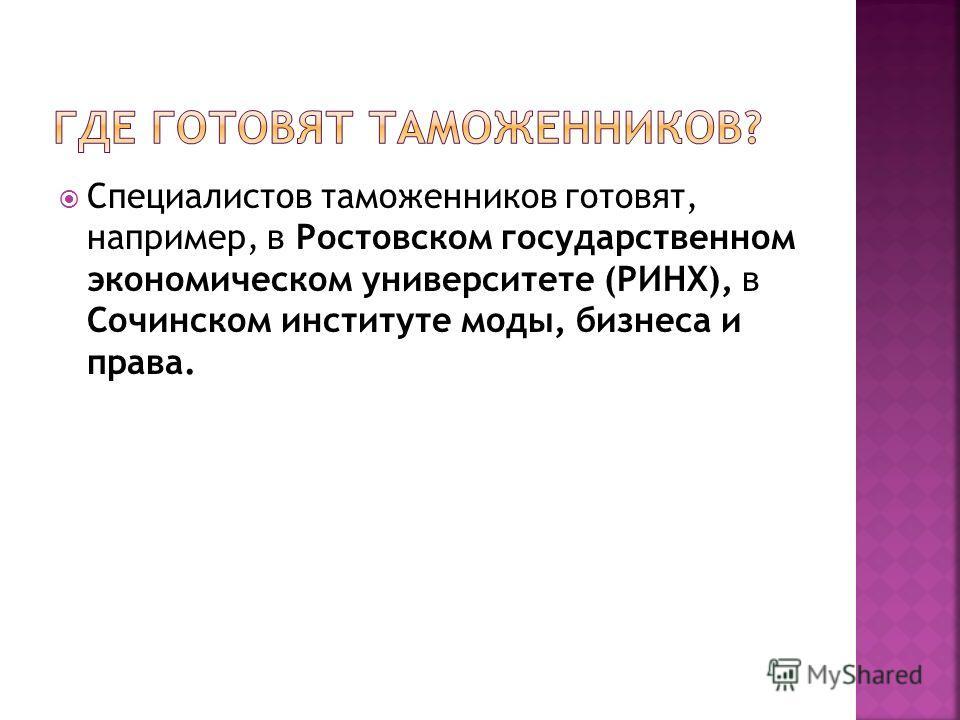 Специалистов таможенников готовят, например, в Ростовском государственном экономическом университете (РИНХ), в Сочинском институте моды, бизнеса и права.