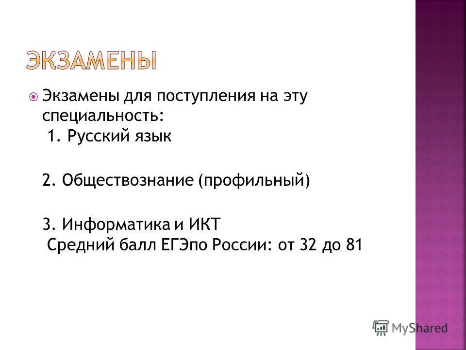 Экзамены для поступления на эту специальность: 1. Русский язык 2. Обществознание (профильный) 3. Информатика и ИКТ Средний балл ЕГЭпо России: от 32 до 81