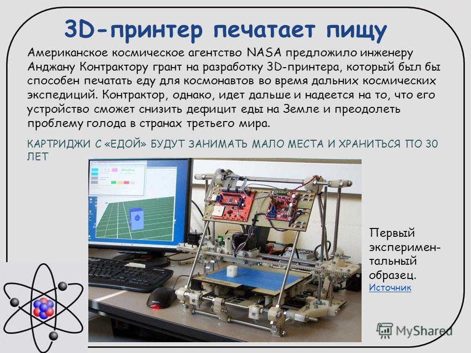 3D-принтер печатает пищу Американское космическое агентство NASA предложило инженеру Анджану Контрактору грант на разработку 3D-принтера, который был бы способен печатать еду для космонавтов во время дальних космических экспедиций. Контрактор, однако