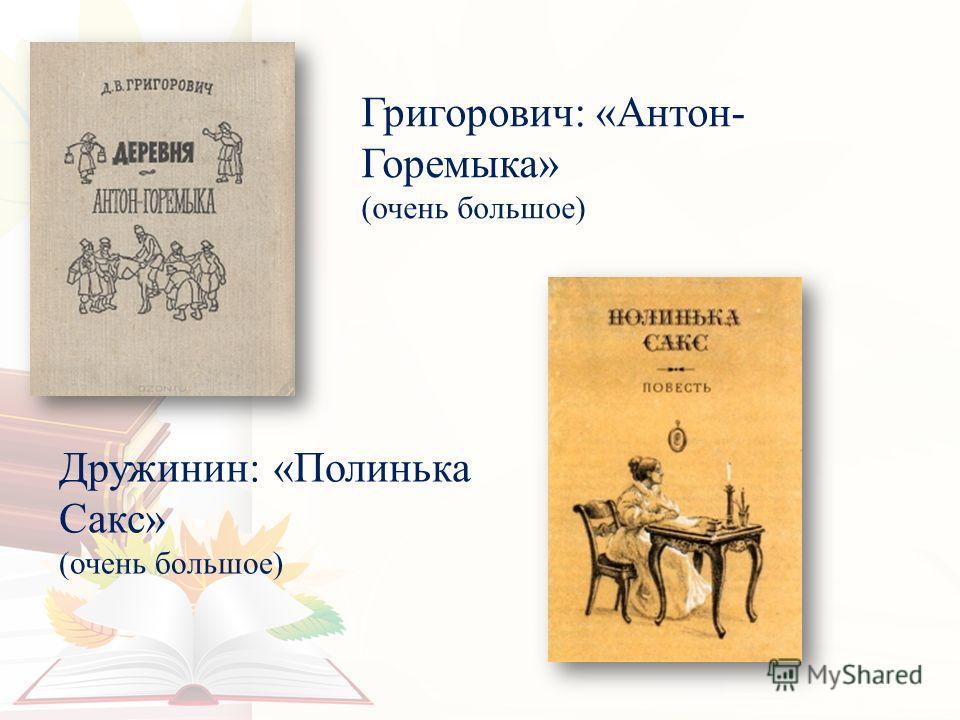 Григорович: «Антон- Горемыка» (очень большое) Дружинин: «Полинька Сакс» (очень большое)