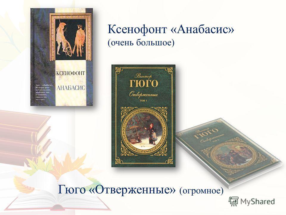 Ксенофонт «Анабасис» (очень большое) Гюго «Отверженные» (огромное)