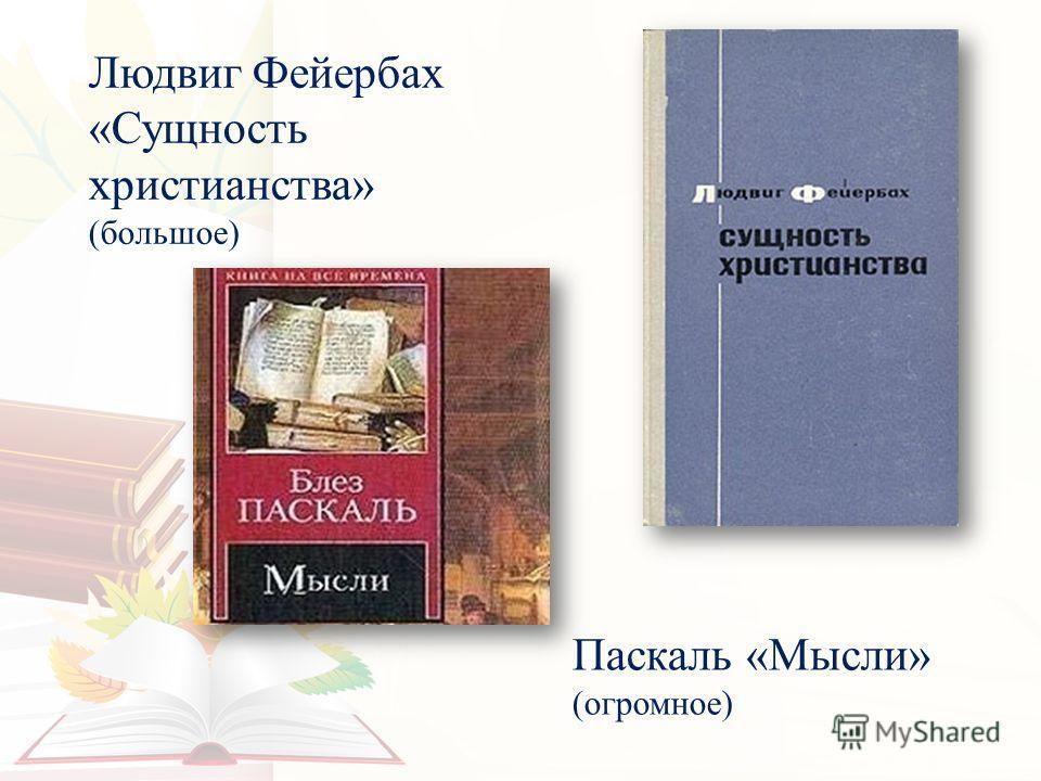 Людвиг Фейербах «Сущность христианства» (большое) Паскаль «Мысли» (огромное)