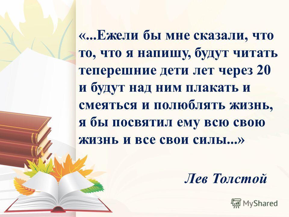 «...Ежели бы мне сказали, что то, что я напишу, будут читать теперешние дети лет через 20 и будут над ним плакать и смеяться и полюблять жизнь, я бы посвятил ему всю свою жизнь и все свои силы...» Лев Толстой