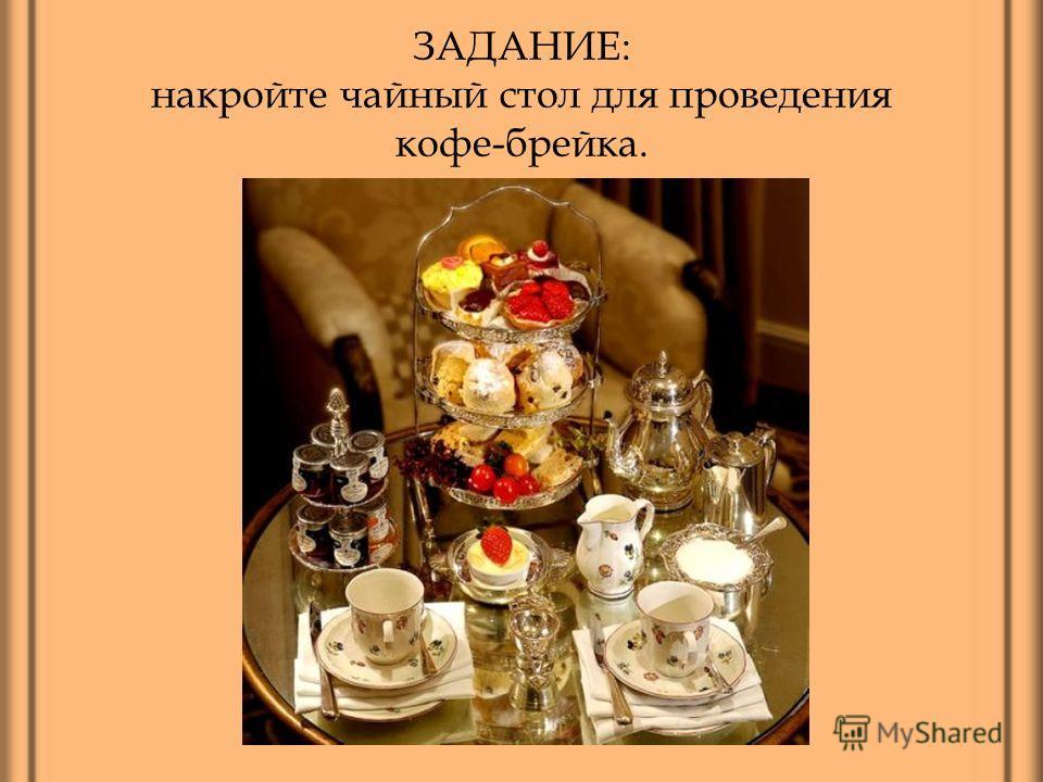 ЗАДАНИЕ: накройте чайный стол для проведения кофе-брейка.