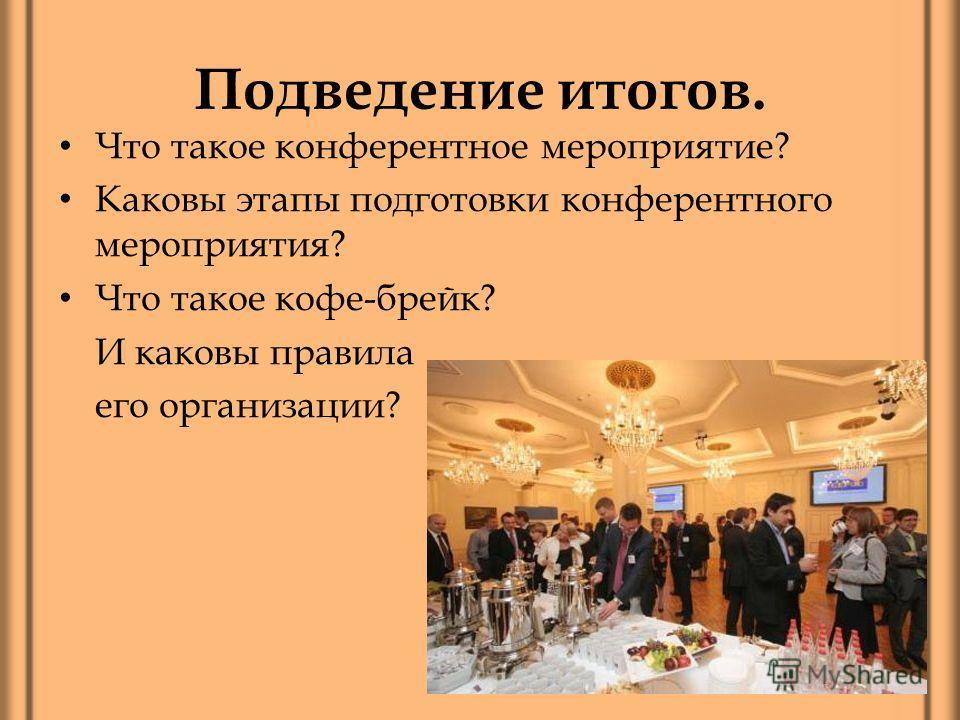 Подведение итогов. Что такое конферентное мероприятие? Каковы этапы подготовки конферентного мероприятия? Что такое кофе-брейк? И каковы правила его организации?