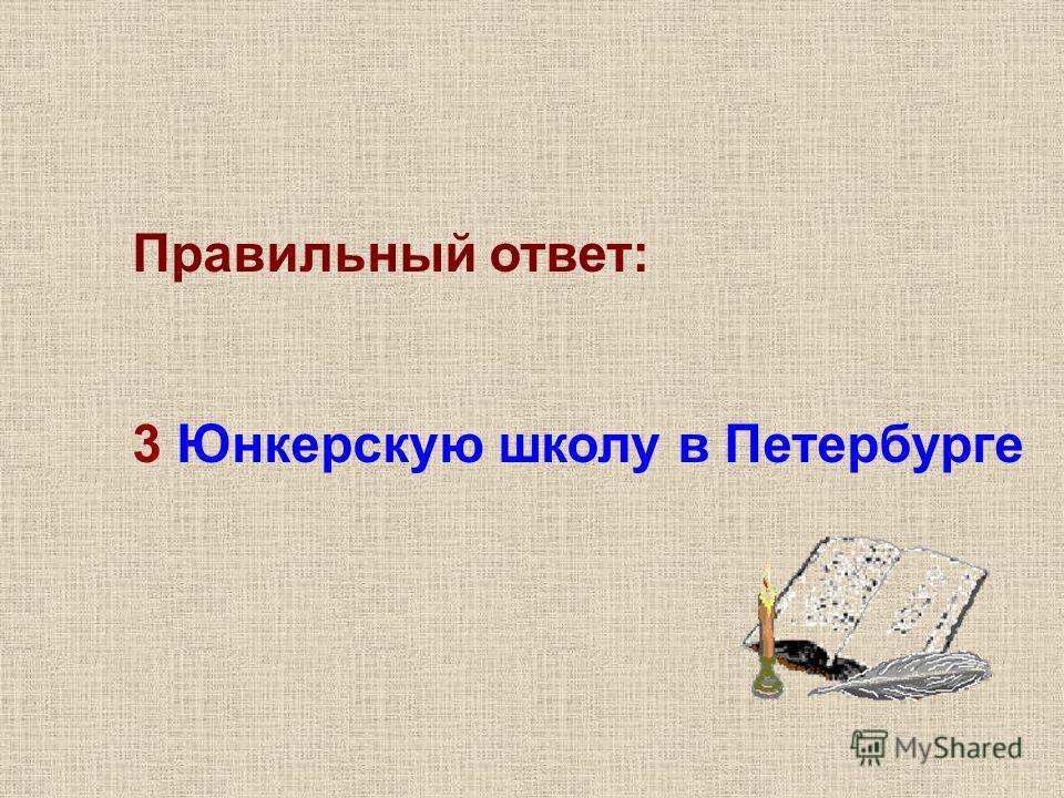 Правильный ответ: 3 Юнкерскую школу в Петербурге