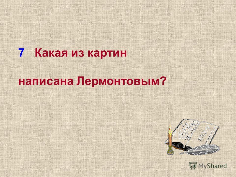7 Какая из картин написана Лермонтовым?
