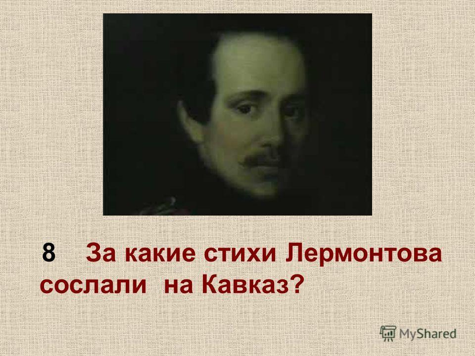 8 За какие стихи Лермонтова сослали на Кавказ?