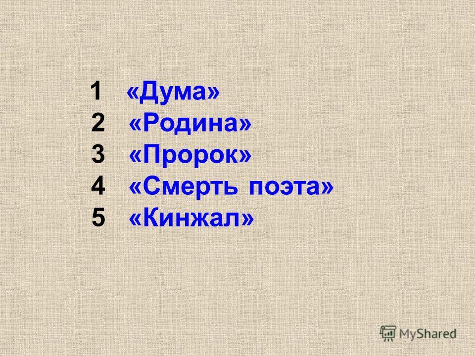1 «Дума» 2 «Родина» 3 «Пророк» 4 «Смерть поэта» 5 «Кинжал»