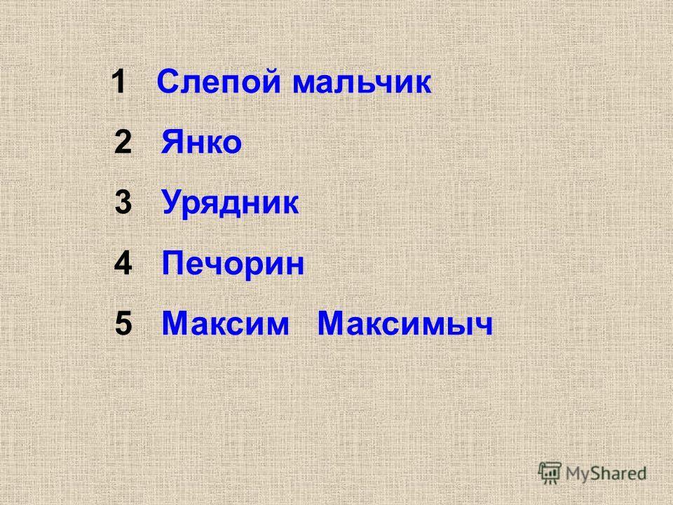 1 Слепой мальчик 2 Янко 3 Урядник 4 Печорин 5 Максим Максимыч
