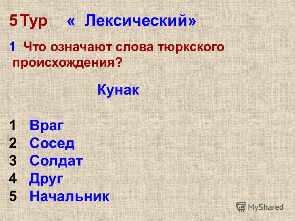 5Тур « Лексический» 1 Что означают слова тюркского происхождения? Кунак 1 Враг 2 Сосед 3 Солдат 4 Друг 5 Начальник