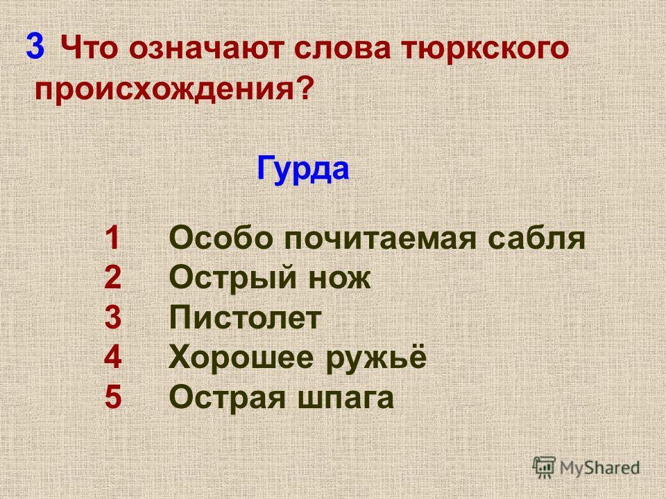 3 Что означают слова тюркского происхождения? Гурда 1 Особо почитаемая сабля 2 Острый нож 3 Пистолет 4 Хорошее ружьё 5 Острая шпага