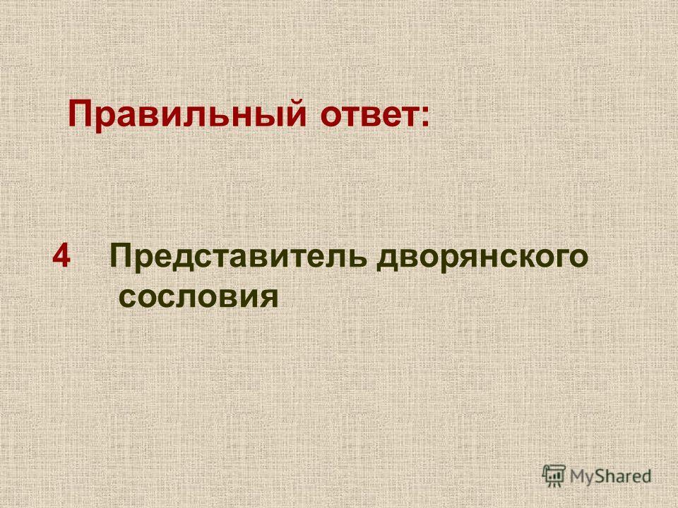 4 Представитель дворянского сословия Правильный ответ: