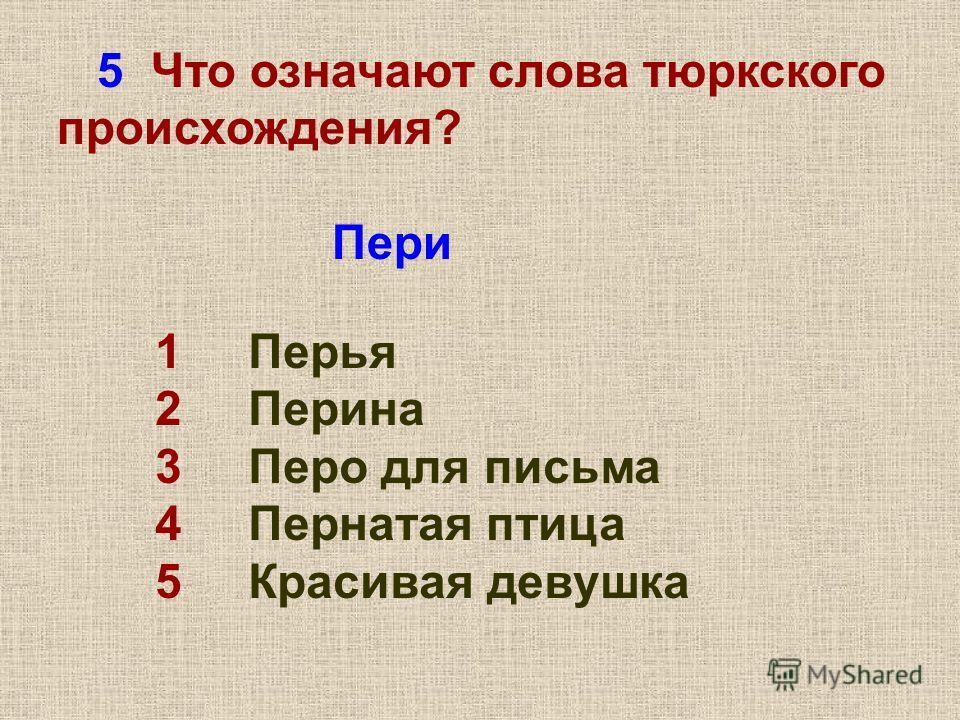 5 Что означают слова тюркского происхождения? Пери 1 Перья 2 Перина 3 Перо для письма 4 Пернатая птица 5 Красивая девушка