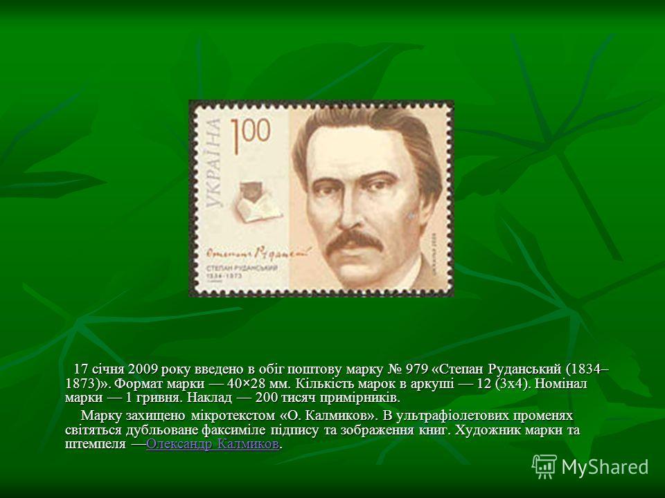 17 січня 2009 року введено в обіг поштову марку 979 «Степан Руданський (1834– 1873)». Формат марки 40×28 мм. Кількість марок в аркуші 12 (3х4). Номінал марки 1 гривня. Наклад 200 тисяч примірників. 17 січня 2009 року введено в обіг поштову марку 979