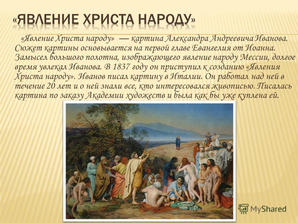 «Явление Христа народу» картина Александра Андреевича Иванова. Сюжет картины основывается на первой главе Евангелия от Иоанна. Замысел большого полотна, изображающего явление народу Мессии, долгое время увлекал Иванова. В 1837 году он приступил к соз