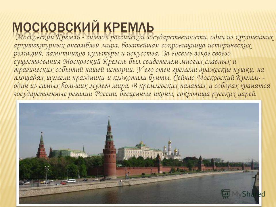 Московский Кремль - символ российской государственности, один из крупнейших архитектурных ансамблей мира, богатейшая сокровищница исторических реликвий, памятников культуры и искусства. За восемь веков своего существования Московский Кремль был свиде
