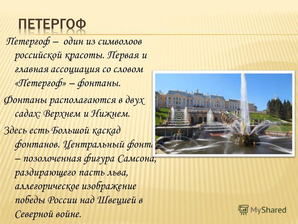 Петергоф – один из символоов российской красоты. Первая и главная ассоциация со словом «Петергоф» – фонтаны. Фонтаны располагаются в двух садах: Верхнем и Нижнем. Здесь есть Большой каскад фонтанов. Центральный фонтан – позолоченная фигура Самсона, р