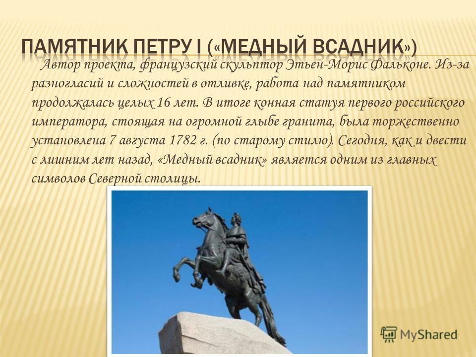 Автор проекта, французский скульптор Этьен-Морис Фальконе. Из-за разногласий и сложностей в отливке, работа над памятником продолжалась целых 16 лет. В итоге конная статуя первого российского императора, стоящая на огромной глыбе гранита, была торжес