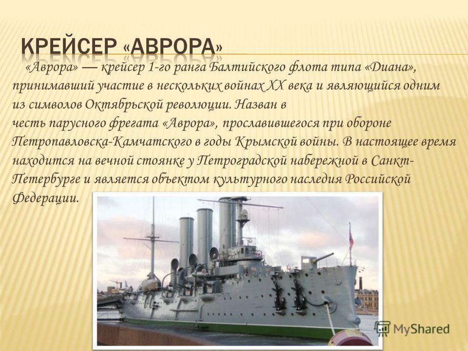 «Аврора» крейсер 1-го ранга Балтийского флота типа «Диана», принимавший участие в нескольких войнах XX века и являющийся одним из символов Октябрьской революции. Назван в честь парусного фрегата «Аврора», прославившегося при обороне Петропавловска-Ка